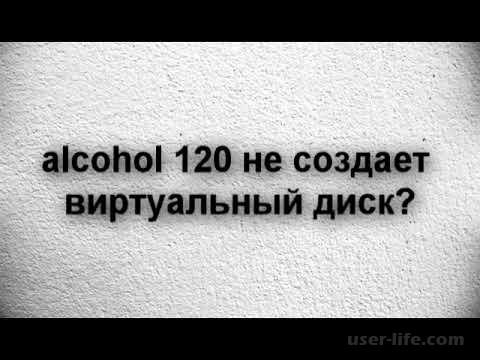 Alcohol 120 не создает виртуальный диск